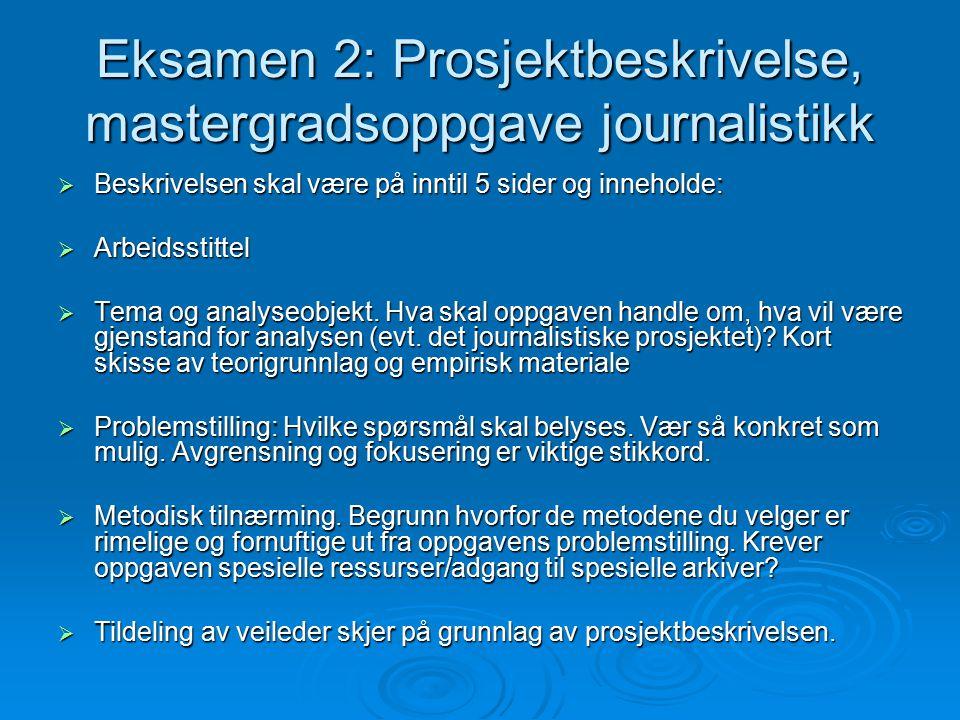 Eksamen 2: Prosjektbeskrivelse, mastergradsoppgave journalistikk  Beskrivelsen skal være på inntil 5 sider og inneholde:  Arbeidsstittel  Tema og analyseobjekt.