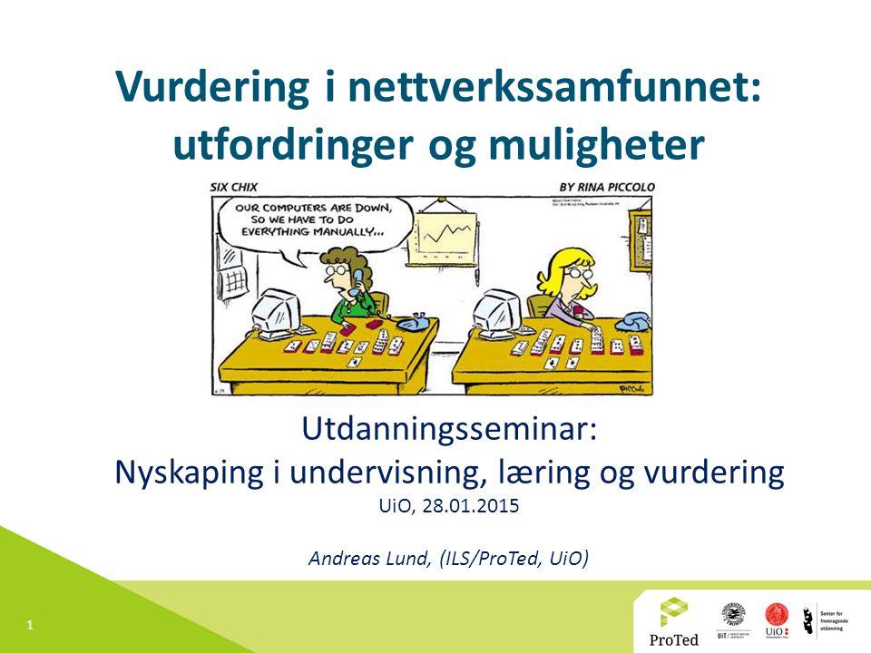 1 Vurdering i nettverkssamfunnet: utfordringer og muligheter Utdanningsseminar: Nyskaping i undervisning, læring og vurdering UiO, 28.01.2015 Andreas Lund, (ILS/ProTed, UiO)