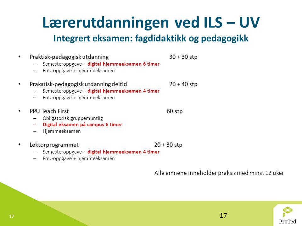 17 Lærerutdanningen ved ILS – UV Integrert eksamen: fagdidaktikk og pedagogikk Praktisk-pedagogisk utdanning 30 + 30 stp Praktisk-pedagogisk utdanning 30 + 30 stp – Semesteroppgave + digital hjemmeeksamen 6 timer – FoU-oppgave + hjemmeeksamen Prakstisk-pedagogisk utdanning deltid 20 + 40 stp Prakstisk-pedagogisk utdanning deltid 20 + 40 stp – Semesteroppgave + digital hjemmeeksamen 4 timer – FoU-oppgave + hjemmeeksamen PPU Teach First 60 stp PPU Teach First 60 stp – Obligatorisk gruppemuntlig – Digital eksamen på campus 6 timer – Hjemmeeksamen Lektorprogrammet 20 + 30 stp Lektorprogrammet 20 + 30 stp – Semesteroppgave + digital hjemmeeksamen 4 timer – FoU-oppgave + hjemmeeksamen Alle emnene inneholder praksis med minst 12 uker 17