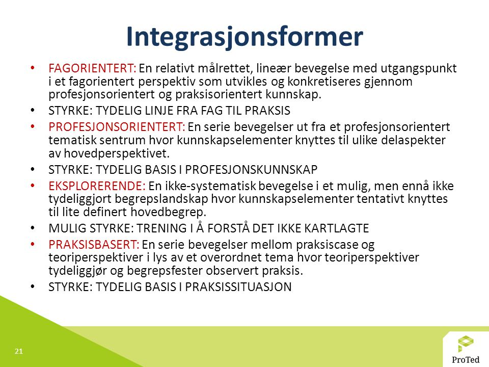 21 Integrasjonsformer FAGORIENTERT: En relativt målrettet, lineær bevegelse med utgangspunkt i et fagorientert perspektiv som utvikles og konkretiseres gjennom profesjonsorientert og praksisorientert kunnskap.