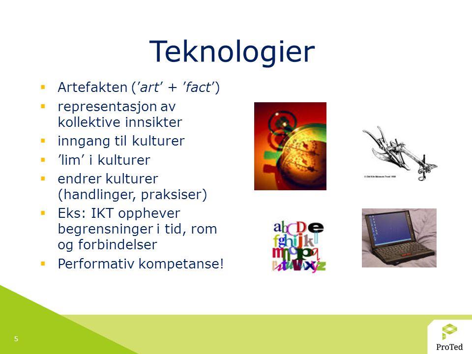 5 Teknologier  Artefakten ('art' + 'fact')  representasjon av kollektive innsikter  inngang til kulturer  'lim' i kulturer  endrer kulturer (handlinger, praksiser)  Eks: IKT opphever begrensninger i tid, rom og forbindelser  Performativ kompetanse!