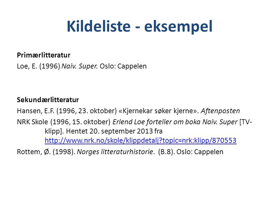 Kildeliste - eksempel Primærlitteratur Loe, E. (1996) Naiv. Super. Oslo: Cappelen Sekundærlitteratur Hansen, E.F. (1996, 23. oktober) «Kjernekar søker