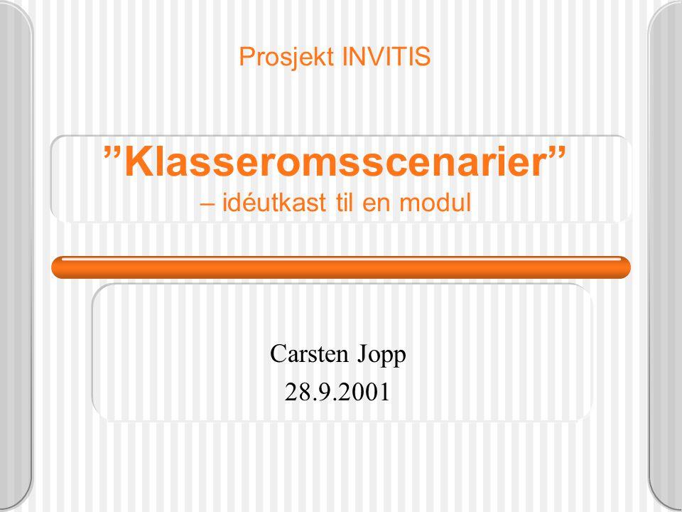 Prosjekt INVITIS Klasseromsscenarier – idéutkast til en modul Carsten Jopp 28.9.2001