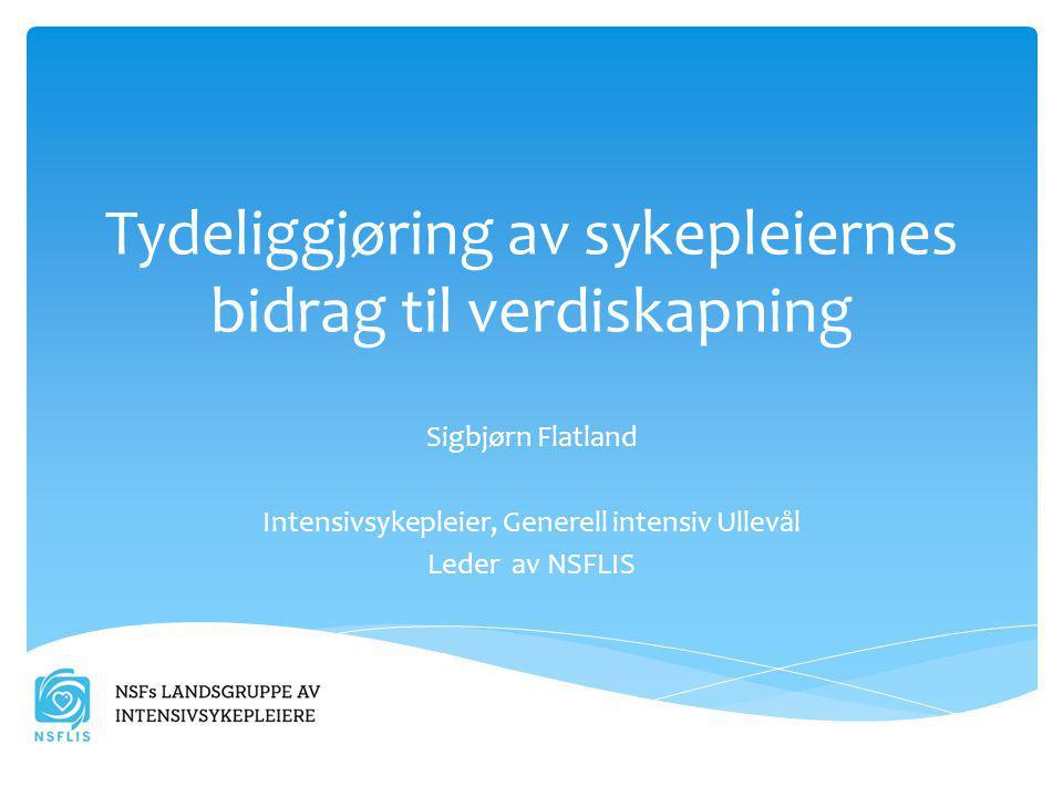 Tydeliggjøring av sykepleiernes bidrag til verdiskapning Sigbjørn Flatland Intensivsykepleier, Generell intensiv Ullevål Leder av NSFLIS