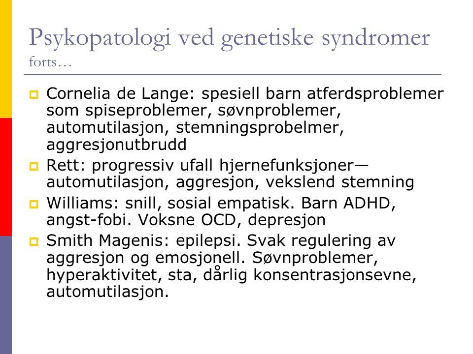 Psykopatologi ved genetiske syndromer forts…  Cornelia de Lange: spesiell barn atferdsproblemer som spiseproblemer, søvnproblemer, automutilasjon, st