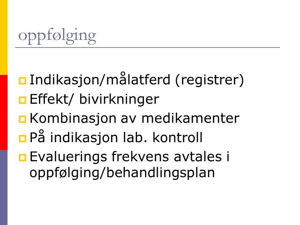oppfølging  Indikasjon/målatferd (registrer)  Effekt/ bivirkninger  Kombinasjon av medikamenter  På indikasjon lab. kontroll  Evaluerings frekven