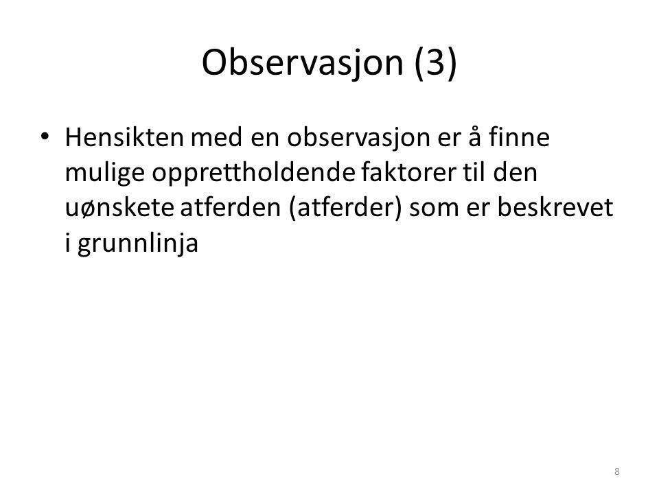 Observasjon (3) Hensikten med en observasjon er å finne mulige opprettholdende faktorer til den uønskete atferden (atferder) som er beskrevet i grunnlinja 8