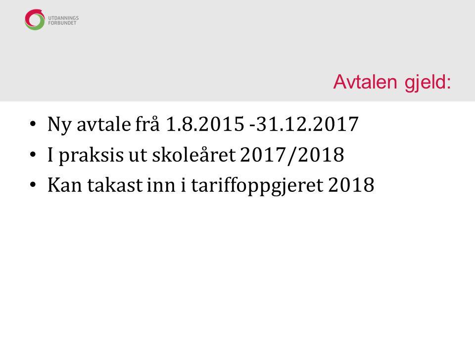 Avtalen gjeld: Ny avtale frå 1.8.2015 -31.12.2017 I praksis ut skoleåret 2017/2018 Kan takast inn i tariffoppgjeret 2018