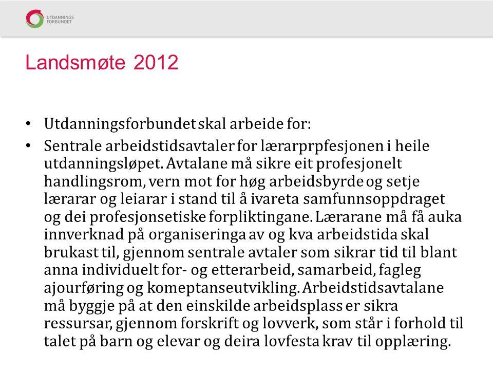 Landsmøte 2012 Utdanningsforbundet skal arbeide for: Sentrale arbeidstidsavtaler for lærarprpfesjonen i heile utdanningsløpet.