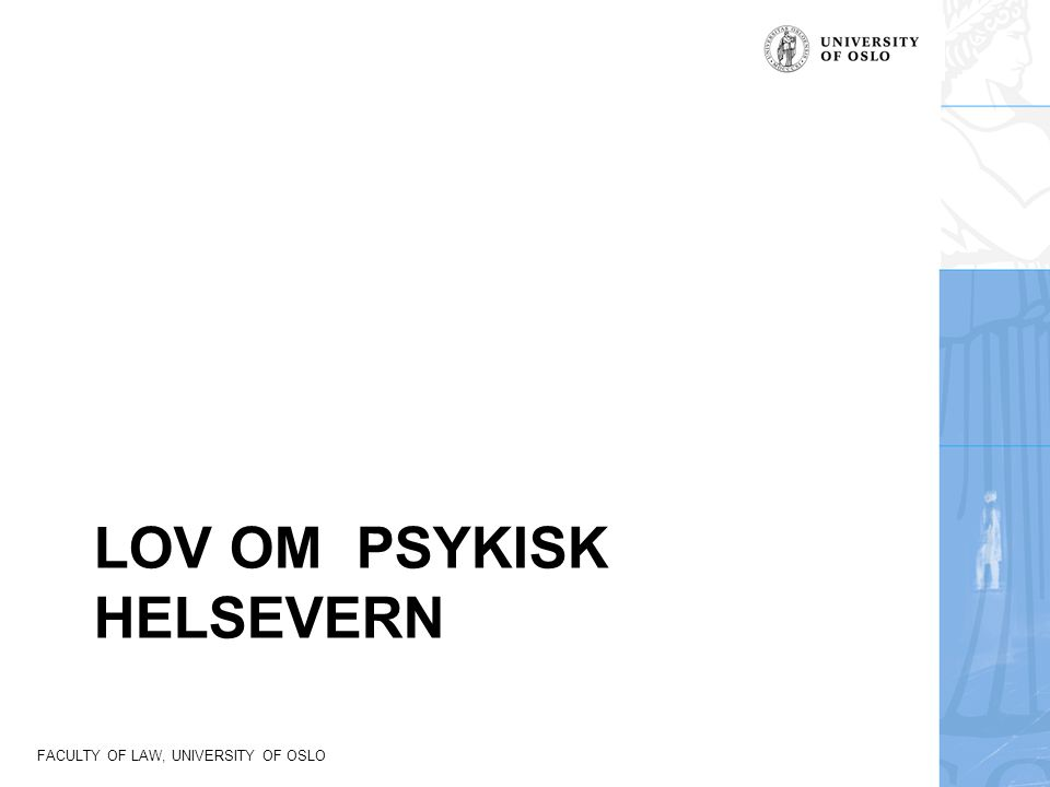 FACULTY OF LAW, UNIVERSITY OF OSLO Psykisk helsevern Lov om psykisk helsevern ble vedtatt i 1999 og trådte i kraft 1.