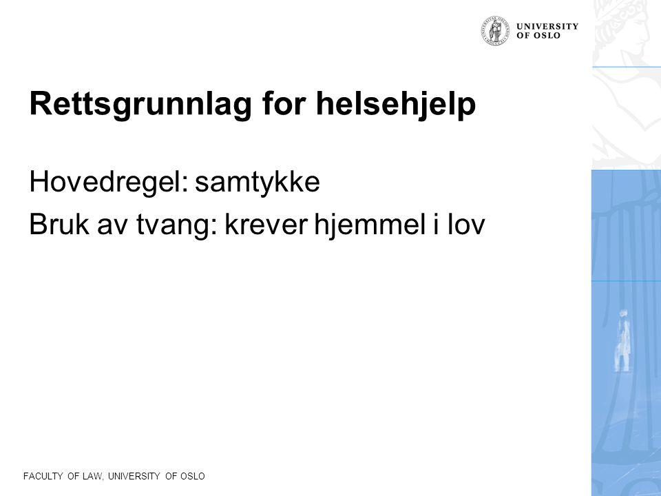 FACULTY OF LAW, UNIVERSITY OF OSLO Rettsgrunnlag for helsehjelp Hovedregel: samtykke Bruk av tvang: krever hjemmel i lov