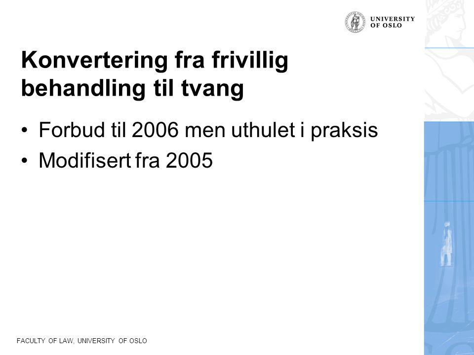 FACULTY OF LAW, UNIVERSITY OF OSLO Konvertering fra frivillig behandling til tvang Forbud til 2006 men uthulet i praksis Modifisert fra 2005