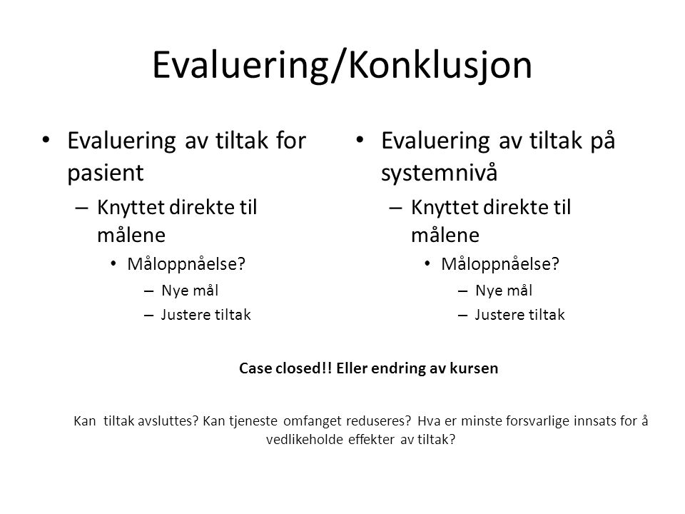 Evaluering/Konklusjon Evaluering av tiltak for pasient – Knyttet direkte til målene Måloppnåelse? – Nye mål – Justere tiltak Evaluering av tiltak på s