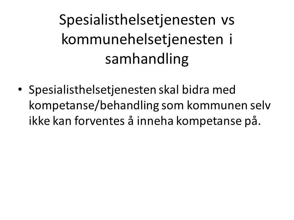 Spesialisthelsetjenesten vs kommunehelsetjenesten i samhandling Spesialisthelsetjenesten skal bidra med kompetanse/behandling som kommunen selv ikke k