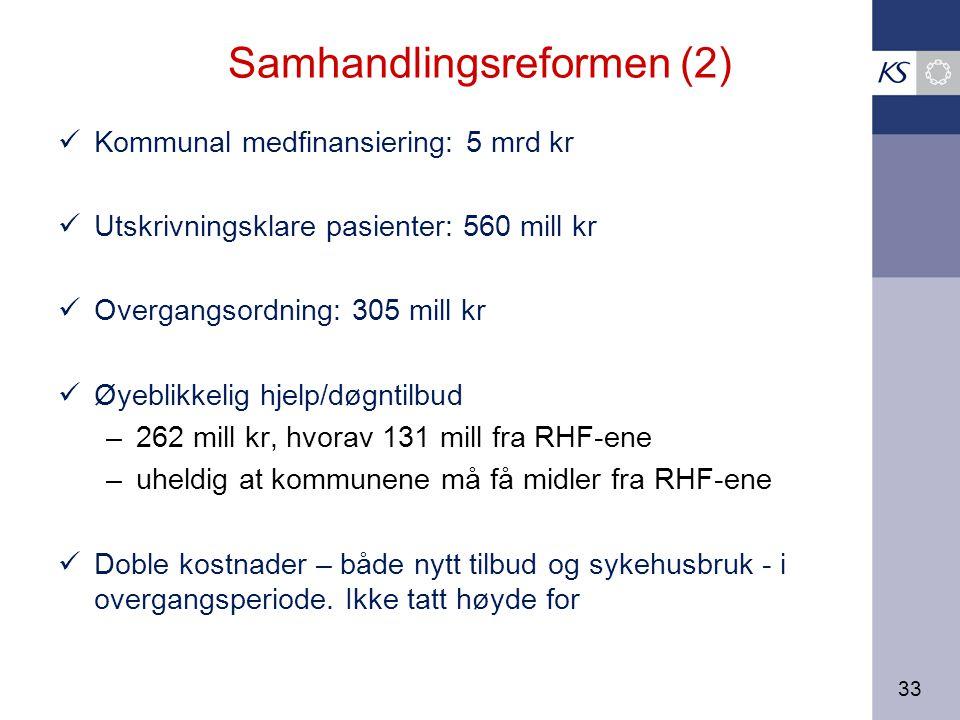 33 Samhandlingsreformen (2) Kommunal medfinansiering: 5 mrd kr Utskrivningsklare pasienter: 560 mill kr Overgangsordning: 305 mill kr Øyeblikkelig hjelp/døgntilbud –262 mill kr, hvorav 131 mill fra RHF-ene –uheldig at kommunene må få midler fra RHF-ene Doble kostnader – både nytt tilbud og sykehusbruk - i overgangsperiode.