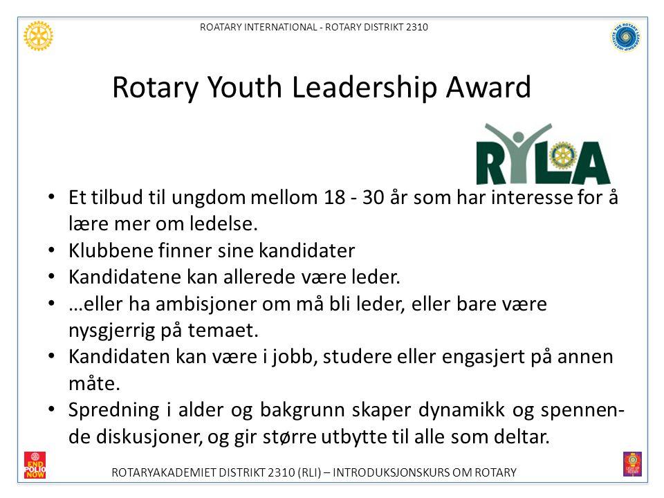 ROATARY INTERNATIONAL - ROTARY DISTRIKT 2310 ROTARYAKADEMIET DISTRIKT 2310 (RLI) – INTRODUKSJONSKURS OM ROTARY Rotary Youth Leadership Award (2) MÅLSETTING MED RYLA ER Å GI FRAMTIDENS LEDERE IMPULSER OG IDEER TIL GODT LEDERSKAP INNEN NÆRINGSLIV, ORGANISASJONSLIV OG FORVALTNING.