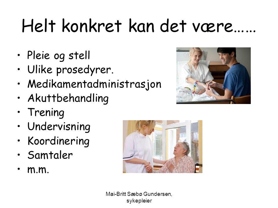 Mai-Britt Sæbø Gundersen, sykepleier Helt konkret kan det være…… Pleie og stell Ulike prosedyrer. Medikamentadministrasjon Akuttbehandling Trening Und