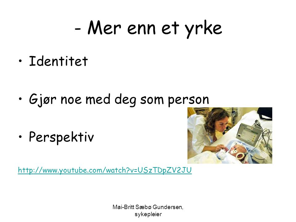 Mai-Britt Sæbø Gundersen, sykepleier - Mer enn et yrke Identitet Gjør noe med deg som person Perspektiv http://www.youtube.com/watch?v=USzTDpZV2JU