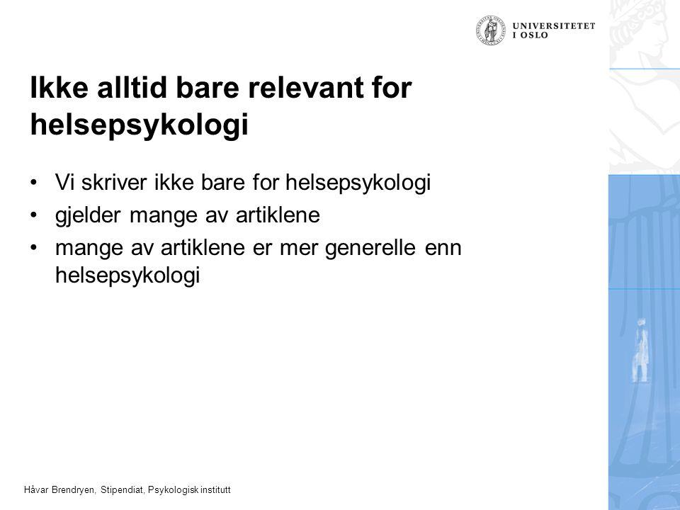 Håvar Brendryen, Stipendiat, Psykologisk institutt Ikke alltid bare relevant for helsepsykologi Vi skriver ikke bare for helsepsykologi gjelder mange av artiklene mange av artiklene er mer generelle enn helsepsykologi