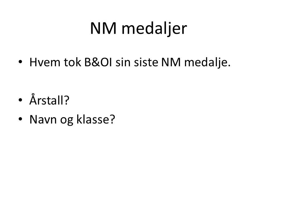 NM medaljer Hvem tok B&OI sin siste NM medalje. Årstall? Navn og klasse?