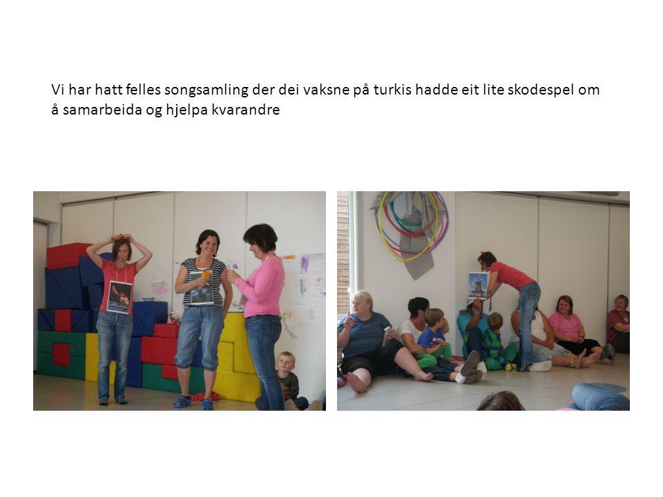 Vi har hatt felles songsamling der dei vaksne på turkis hadde eit lite skodespel om å samarbeida og hjelpa kvarandre