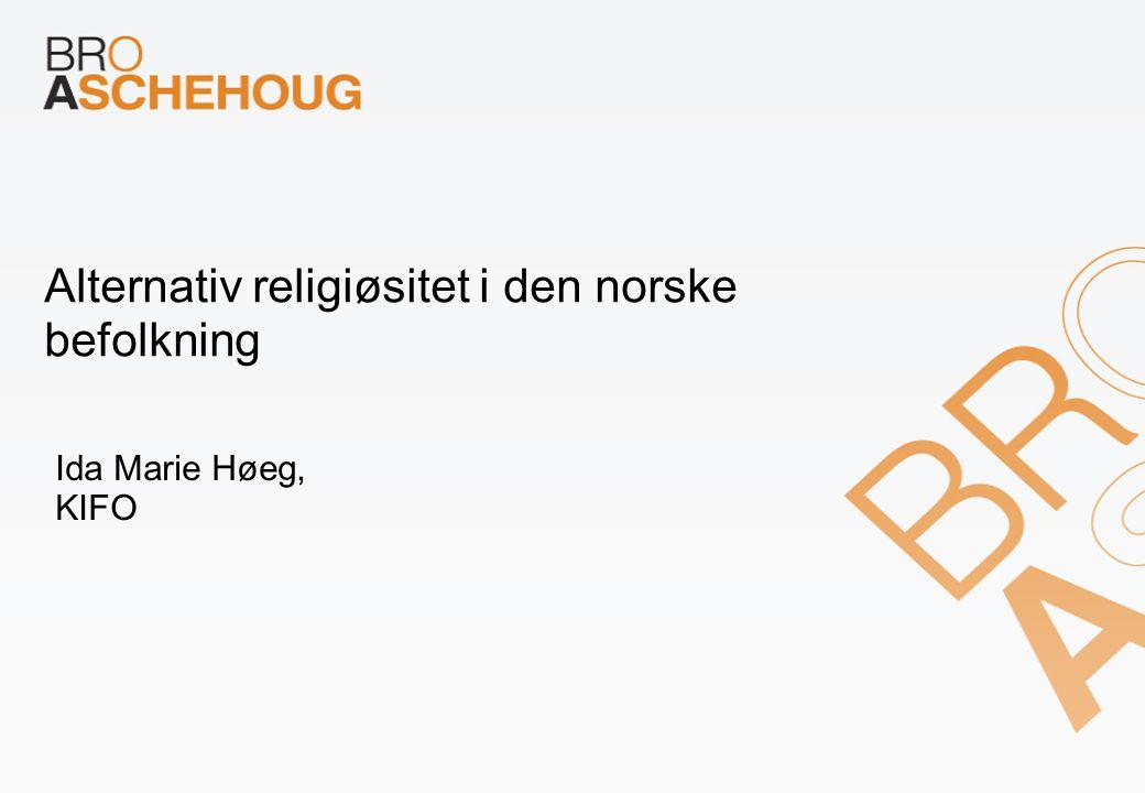 Alternativ religiøsitet i den norske befolkning Ida Marie Høeg, KIFO