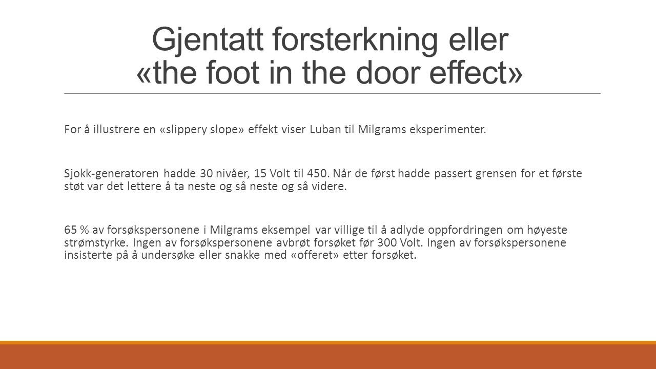 Gjentatt forsterkning eller «the foot in the door effect» For å illustrere en «slippery slope» effekt viser Luban til Milgrams eksperimenter. Sjokk-ge