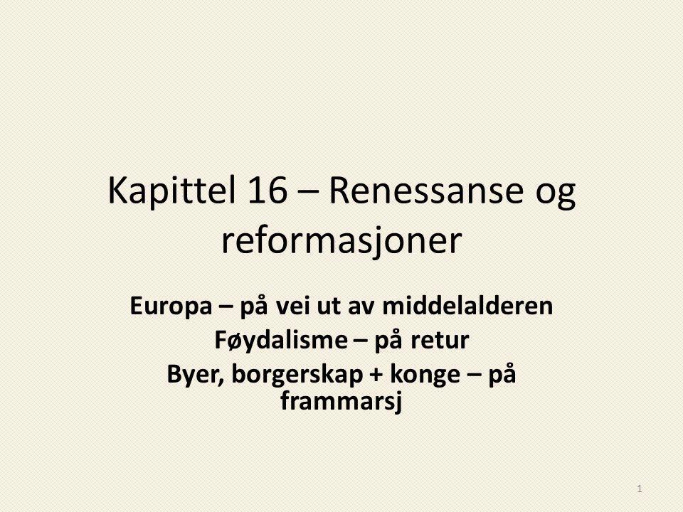 Kapittel 16 – Renessanse og reformasjoner Europa – på vei ut av middelalderen Føydalisme – på retur Byer, borgerskap + konge – på frammarsj 1