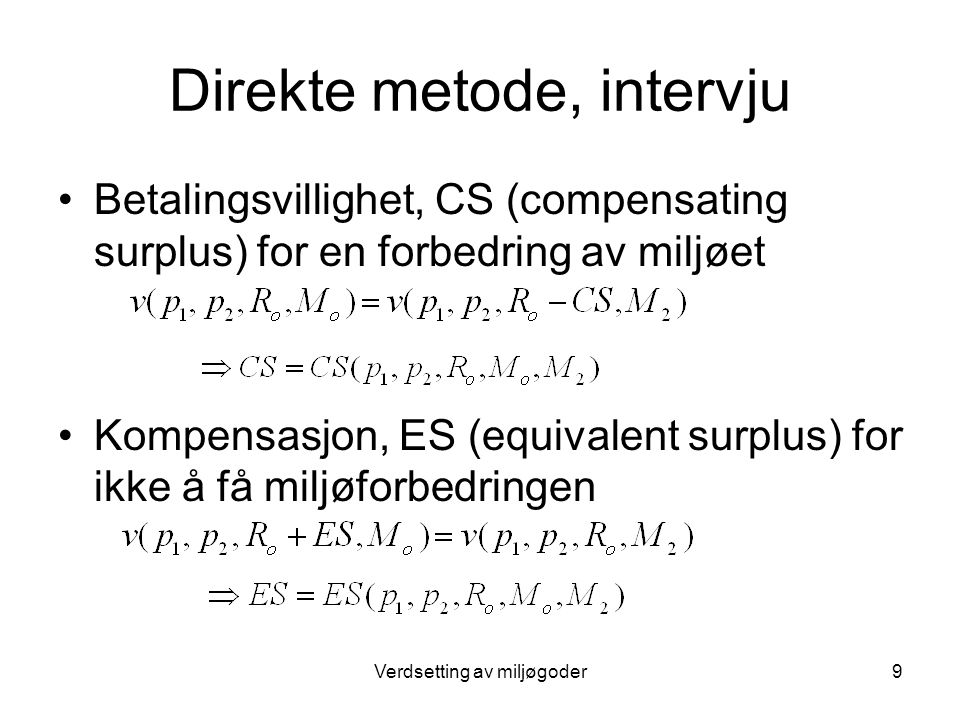 Verdsetting av miljøgoder9 Direkte metode, intervju Betalingsvillighet, CS (compensating surplus) for en forbedring av miljøet Kompensasjon, ES (equivalent surplus) for ikke å få miljøforbedringen