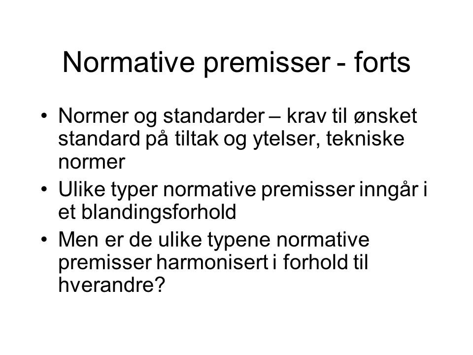 Normative premisser - forts Normer og standarder – krav til ønsket standard på tiltak og ytelser, tekniske normer Ulike typer normative premisser inngår i et blandingsforhold Men er de ulike typene normative premisser harmonisert i forhold til hverandre