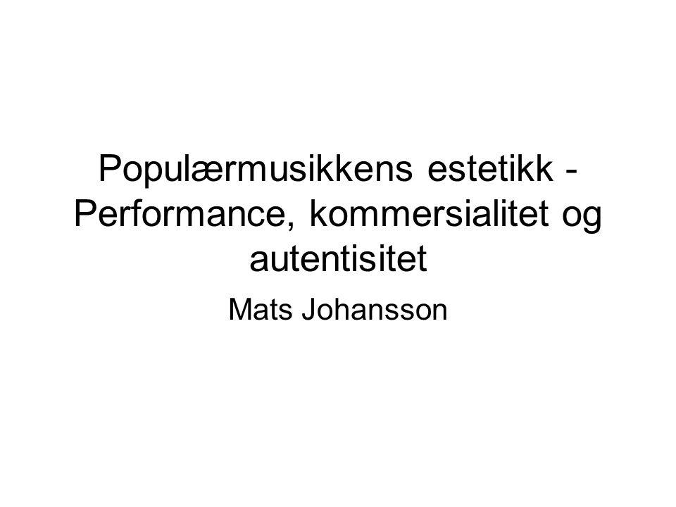 Populærmusikkens estetikk - Performance, kommersialitet og autentisitet Mats Johansson