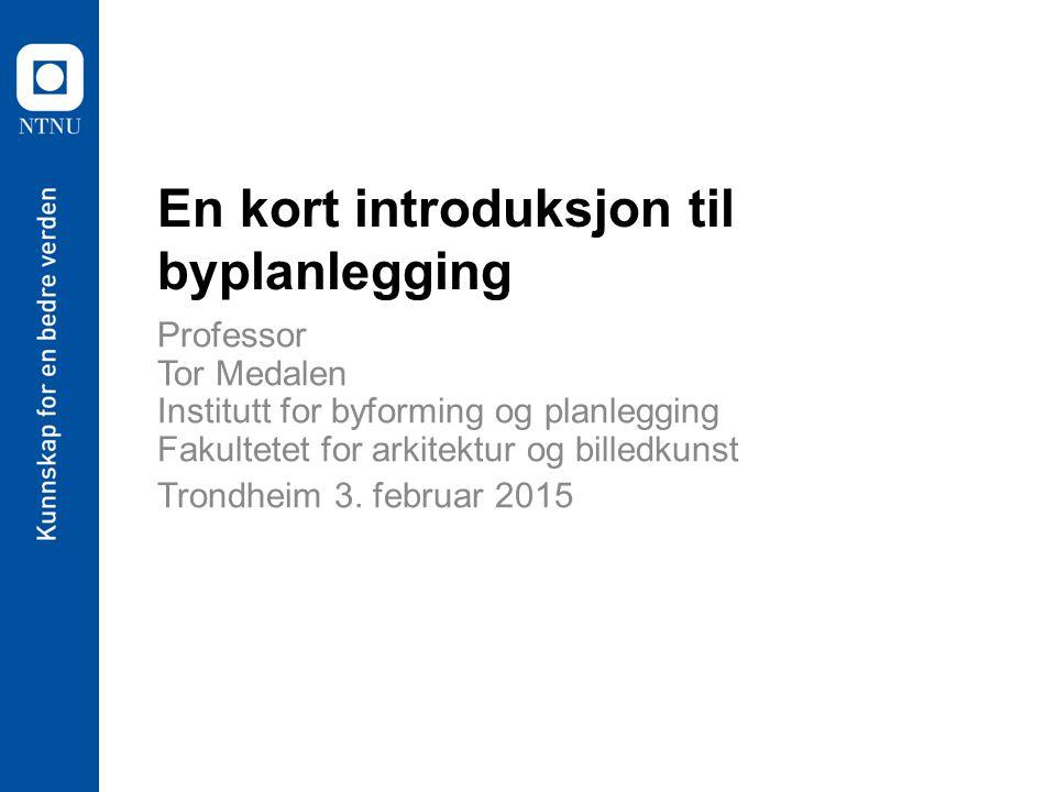 En kort introduksjon til byplanlegging Professor Tor Medalen Institutt for byforming og planlegging Fakultetet for arkitektur og billedkunst Trondheim