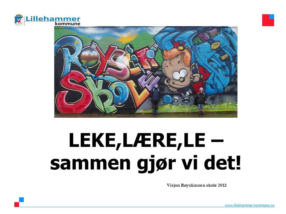 www.lillehammer.kommune.no LEKE,LÆRE,LE – sammen gjør vi det! Visjon Røyslimoen skole 2013