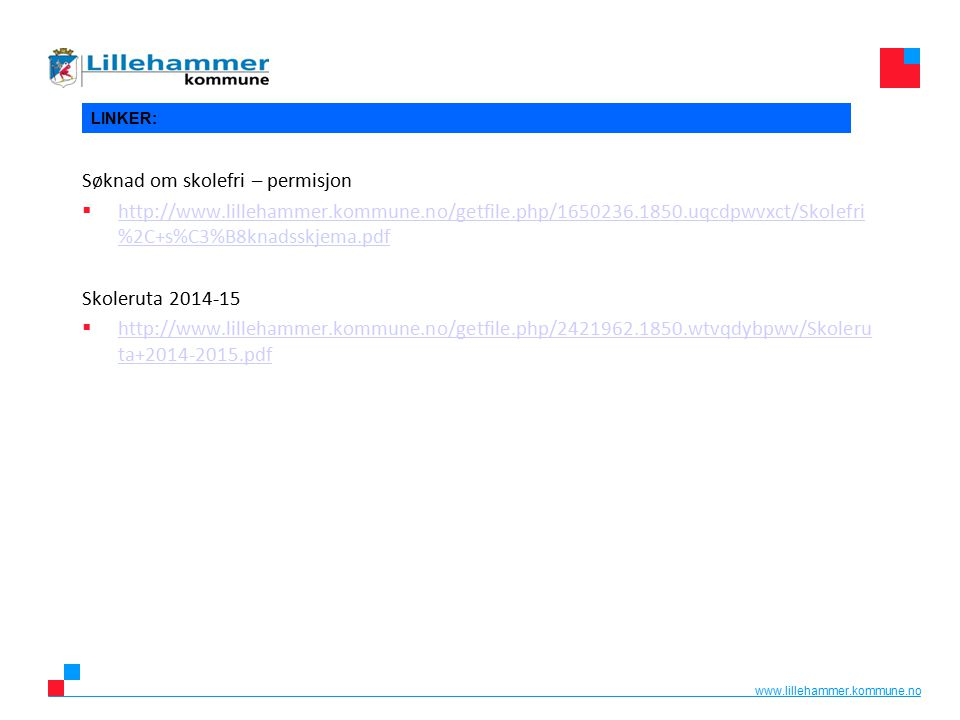 www.lillehammer.kommune.no LINKER: Søknad om skolefri – permisjon  http://www.lillehammer.kommune.no/getfile.php/1650236.1850.uqcdpwvxct/Skolefri %2C+s%C3%B8knadsskjema.pdf http://www.lillehammer.kommune.no/getfile.php/1650236.1850.uqcdpwvxct/Skolefri %2C+s%C3%B8knadsskjema.pdf Skoleruta 2014-15  http://www.lillehammer.kommune.no/getfile.php/2421962.1850.wtvqdybpwv/Skoleru ta+2014-2015.pdf http://www.lillehammer.kommune.no/getfile.php/2421962.1850.wtvqdybpwv/Skoleru ta+2014-2015.pdf