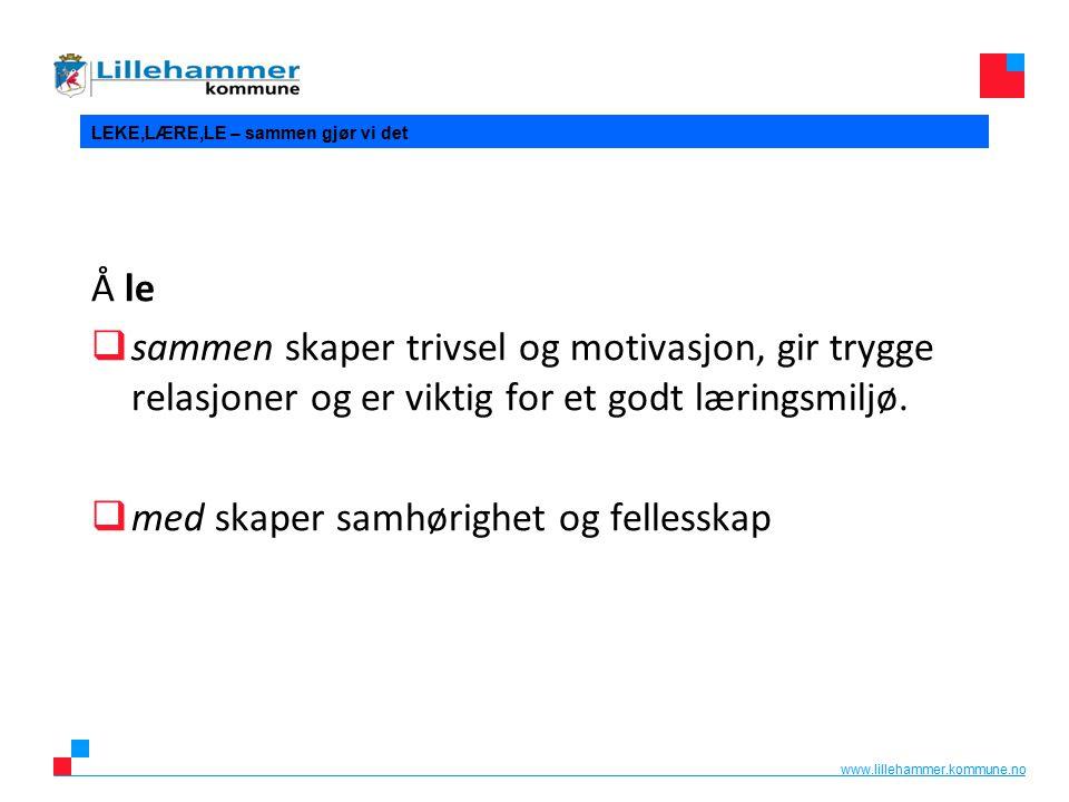 www.lillehammer.kommune.no LEKE,LÆRE,LE – sammen gjør vi det Å le  sammen skaper trivsel og motivasjon, gir trygge relasjoner og er viktig for et godt læringsmiljø.