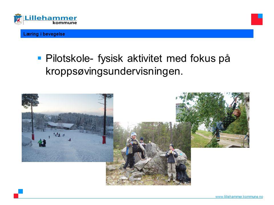 www.lillehammer.kommune.no Læring i bevegelse  Pilotskole- fysisk aktivitet med fokus på kroppsøvingsundervisningen.