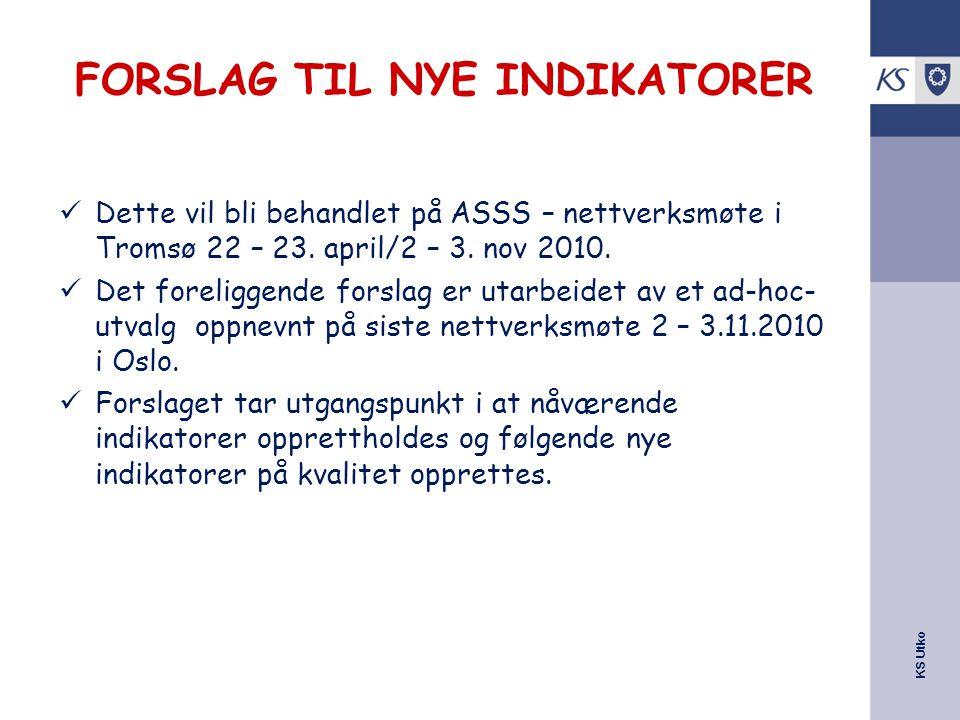KS Utko FORSLAG TIL NYE INDIKATORER Dette vil bli behandlet på ASSS – nettverksmøte i Tromsø 22 – 23. april/2 – 3. nov 2010. Det foreliggende forslag
