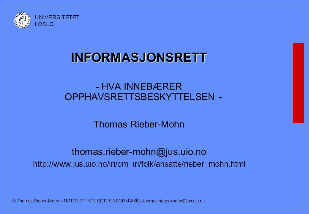 © Thomas Rieber-Mohn - INSTITUTT FOR RETTSINFORMAIKK – thomas.rieber-mohn@jus.uio.no UNIVERSITETET I OSLO INFORMASJONSRETT - HVA INNEBÆRER OPPHAVSRETTSBESKYTTELSEN - Thomas Rieber-Mohn thomas.rieber-mohn@jus.uio.no http://www.jus.uio.no/iri/om_iri/folk/ansatte/rieber_mohn.html