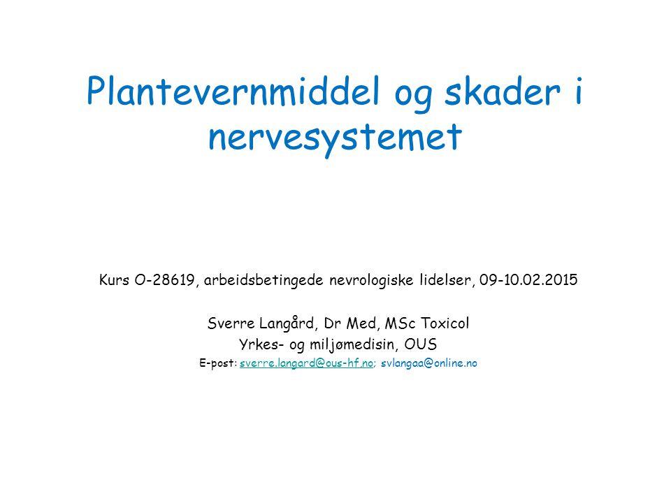 Plantevernmiddel og skader i nervesystemet Kurs O-28619, arbeidsbetingede nevrologiske lidelser, 09-10.02.2015 Sverre Langård, Dr Med, MSc Toxicol Yrk