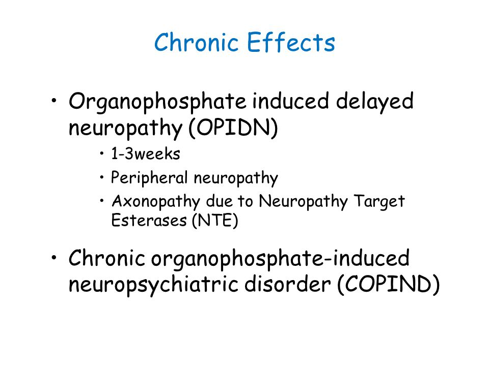 Chronic Effects Organophosphate induced delayed neuropathy (OPIDN) 1-3weeks Peripheral neuropathy Axonopathy due to Neuropathy Target Esterases (NTE)