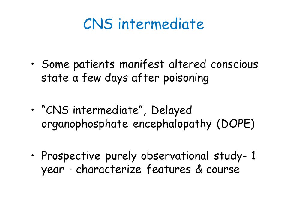 "CNS intermediate Some patients manifest altered conscious state a few days after poisoning ""CNS intermediate"", Delayed organophosphate encephalopathy"