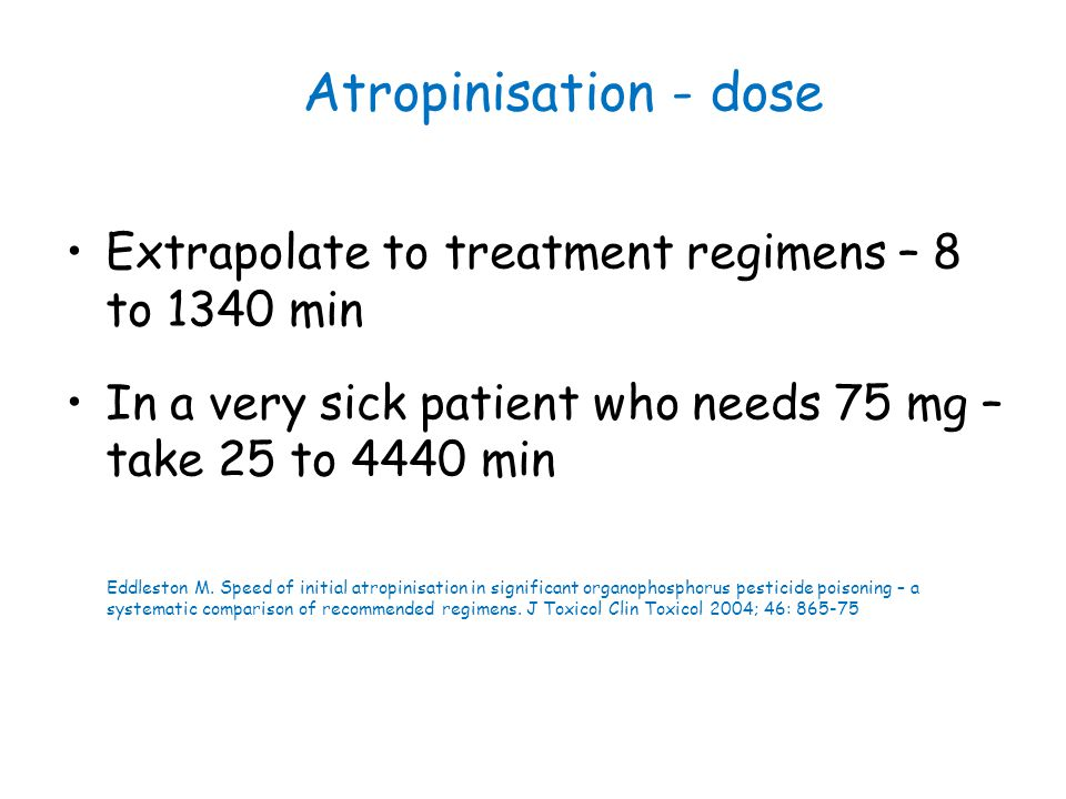 Atropinisation - dose Extrapolate to treatment regimens – 8 to 1340 min In a very sick patient who needs 75 mg – take 25 to 4440 min Eddleston M. Spee