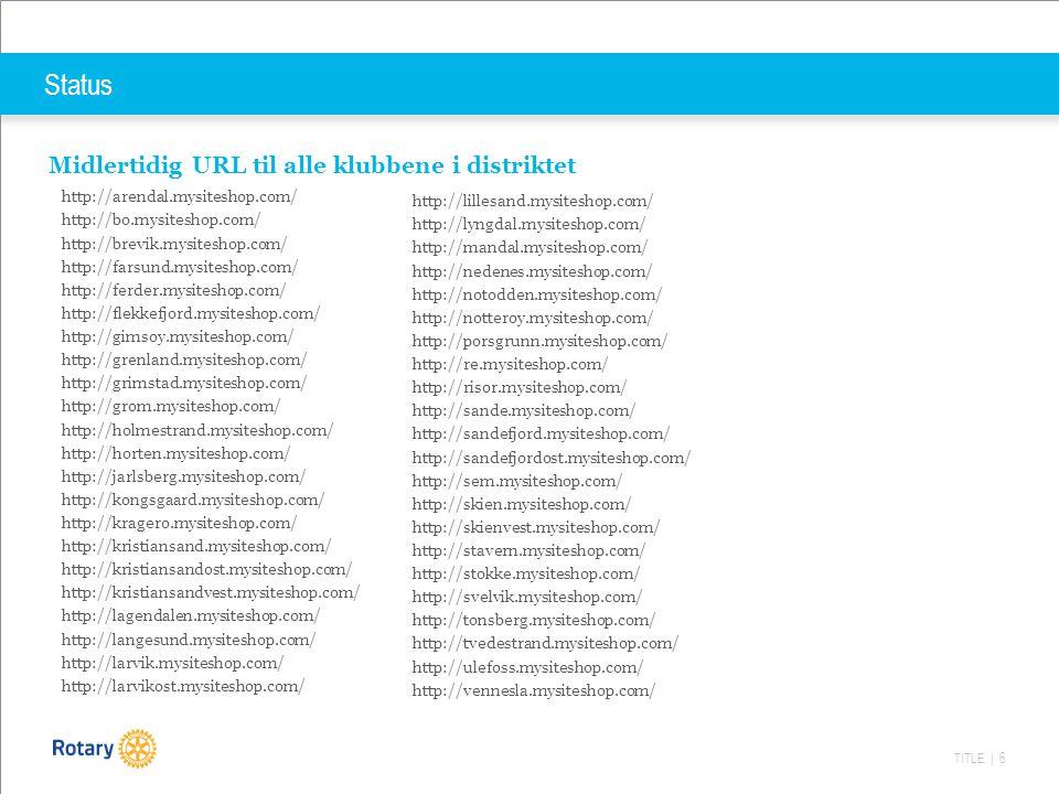 TITLE | 6 Status Midlertidig URL til alle klubbene i distriktet http://arendal.mysiteshop.com/ http://bo.mysiteshop.com/ http://brevik.mysiteshop.com/ http://farsund.mysiteshop.com/ http://ferder.mysiteshop.com/ http://flekkefjord.mysiteshop.com/ http://gimsoy.mysiteshop.com/ http://grenland.mysiteshop.com/ http://grimstad.mysiteshop.com/ http://grom.mysiteshop.com/ http://holmestrand.mysiteshop.com/ http://horten.mysiteshop.com/ http://jarlsberg.mysiteshop.com/ http://kongsgaard.mysiteshop.com/ http://kragero.mysiteshop.com/ http://kristiansand.mysiteshop.com/ http://kristiansandost.mysiteshop.com/ http://kristiansandvest.mysiteshop.com/ http://lagendalen.mysiteshop.com/ http://langesund.mysiteshop.com/ http://larvik.mysiteshop.com/ http://larvikost.mysiteshop.com/ http://lillesand.mysiteshop.com/ http://lyngdal.mysiteshop.com/ http://mandal.mysiteshop.com/ http://nedenes.mysiteshop.com/ http://notodden.mysiteshop.com/ http://notteroy.mysiteshop.com/ http://porsgrunn.mysiteshop.com/ http://re.mysiteshop.com/ http://risor.mysiteshop.com/ http://sande.mysiteshop.com/ http://sandefjord.mysiteshop.com/ http://sandefjordost.mysiteshop.com/ http://sem.mysiteshop.com/ http://skien.mysiteshop.com/ http://skienvest.mysiteshop.com/ http://stavern.mysiteshop.com/ http://stokke.mysiteshop.com/ http://svelvik.mysiteshop.com/ http://tonsberg.mysiteshop.com/ http://tvedestrand.mysiteshop.com/ http://ulefoss.mysiteshop.com/ http://vennesla.mysiteshop.com/
