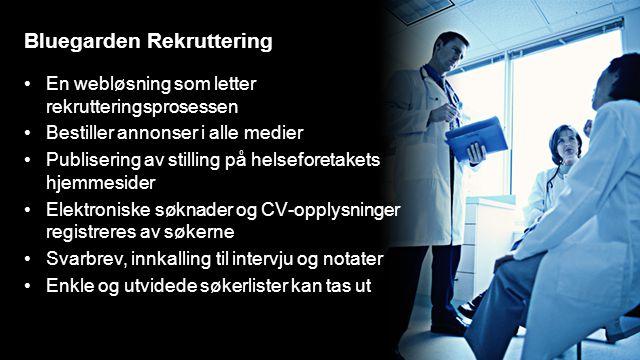 Bluegarden Rekruttering En webløsning som letter rekrutteringsprosessen Bestiller annonser i alle medier Publisering av stilling på helseforetakets hjemmesider Elektroniske søknader og CV-opplysninger registreres av søkerne Svarbrev, innkalling til intervju og notater Enkle og utvidede søkerlister kan tas ut