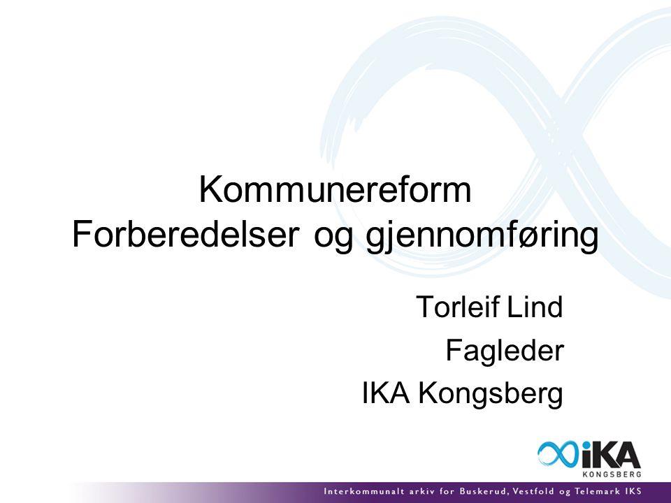 Kommunereform Forberedelser og gjennomføring Torleif Lind Fagleder IKA Kongsberg