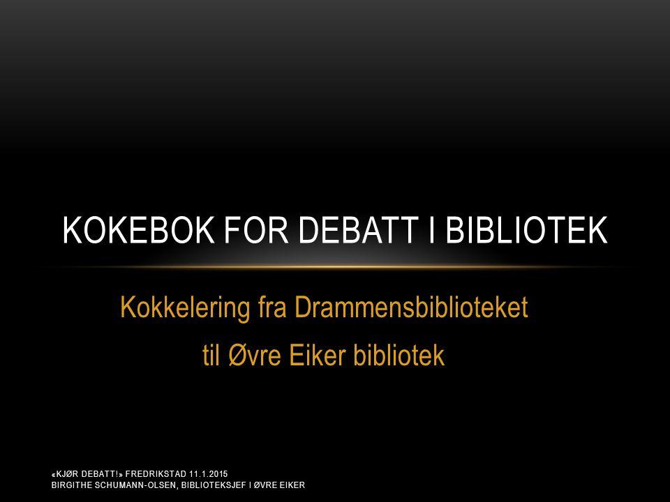 Kokkelering fra Drammensbiblioteket til Øvre Eiker bibliotek KOKEBOK FOR DEBATT I BIBLIOTEK «KJØR DEBATT!» FREDRIKSTAD 11.1.2015 BIRGITHE SCHUMANN-OLSEN, BIBLIOTEKSJEF I ØVRE EIKER