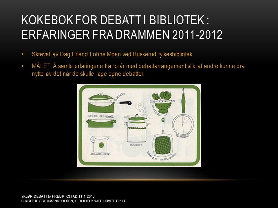 KOKEBOK FOR DEBATT I BIBLIOTEK : ERFARINGER FRA DRAMMEN 2011-2012 «KJØR DEBATT!» FREDRIKSTAD 11.1.2015 BIRGITHE SCHUMANN-OLSEN, BIBLIOTEKSJEF I ØVRE E