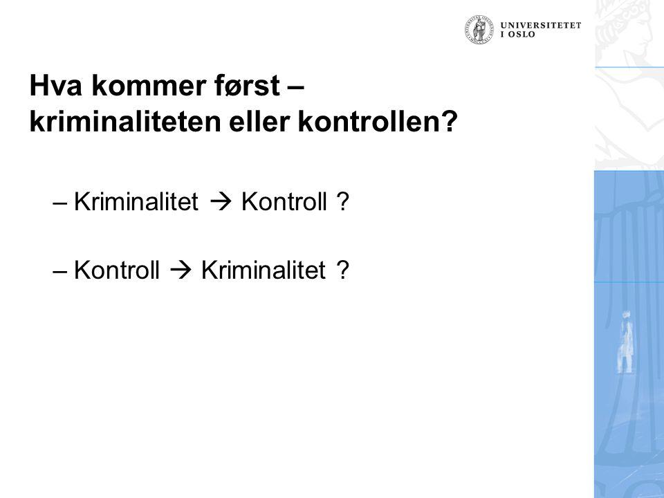 Hva kommer først – kriminaliteten eller kontrollen? –Kriminalitet  Kontroll ? –Kontroll  Kriminalitet ?