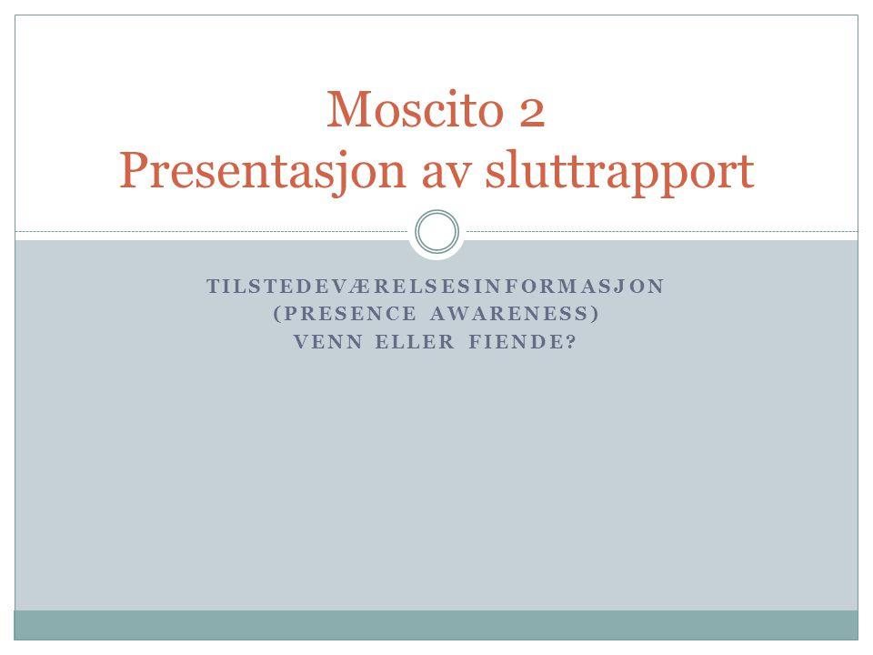 TILSTEDEVÆRELSESINFORMASJON (PRESENCE AWARENESS) VENN ELLER FIENDE? Moscito 2 Presentasjon av sluttrapport