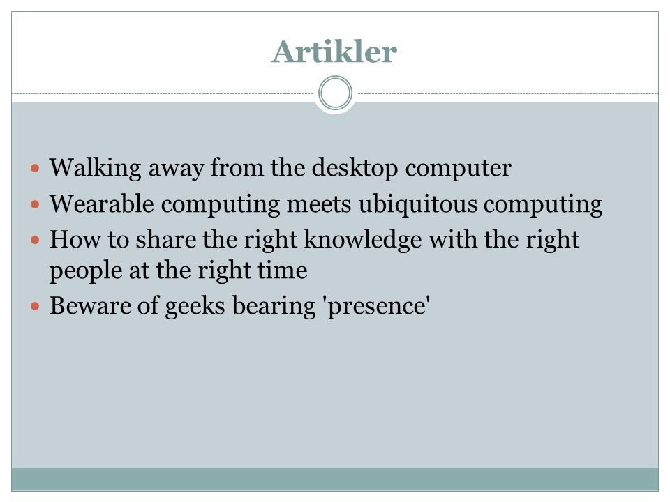 Artikler Walking away from the desktop computer Wearable computing meets ubiquitous computing How to share the right knowledge with the right people at the right time Beware of geeks bearing presence
